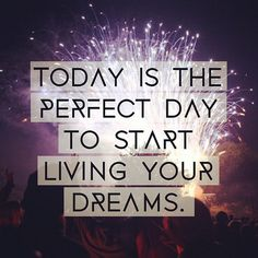Today is the perfect day to start living your dreams.