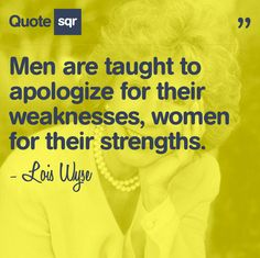 """""""Men are taught to apologize for their weaknessnes, women for their strengths"""". - Lois Wyse #quotesqr"""