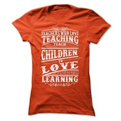 Teachers Who Love Teaching Teach Children to Love Learning T-Shirts, Hoodies (22$ ==► Order Here!)