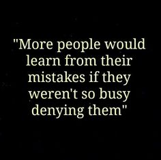 Learn from your mistakes instead of denying them.