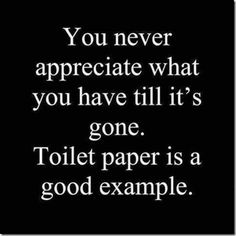 You never appreciate what you have till it's gone. Toilet paper is a good example.  #IamOneMind