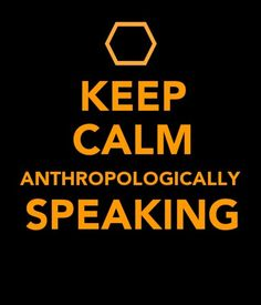 Keep calm, Anthropologically speaking.