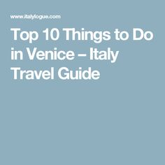 Top 10 Things to Do in Venice – Italy Travel Guide