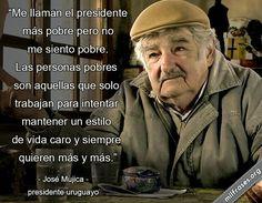 Me llaman el presidente más pobre pero no me siento pobre. Las personas pobres son aquellas que solo trabajan para intentar mantener un estilo de vida caro y siempre quieren más y más. - José Mujica, presidente uruguayo.