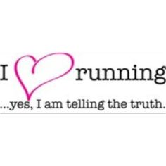 I love running...yes, I am telling the truth!