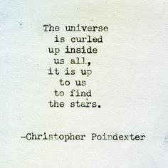 """""""The universe is curled up inside us all, it is up to us to find the stars."""" 