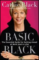 Basic Black: The Essential Guide to Getting Ahead at Work (and in Life) by Cathie Black