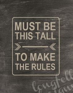 Must Be This Tall To Make The Rules - Worn Chalkboard Look - 11 x 14 Print. $20.00, via Etsy.