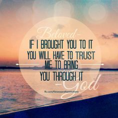If God brought you TO it, you will have to TRUST Him to bring you THROUGH it.Amen?! <3