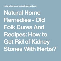Natural Home Remedies - Old Folk Cures And Recipes: How to Get Rid of Kidney Stones With Herbs?