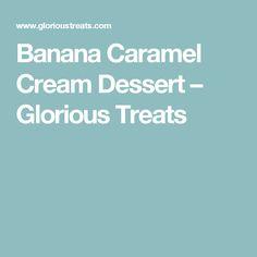 Banana Caramel Cream Dessert – Glorious Treats