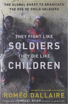 They Fight Like Soldiers, They Die Like Children: The Global Quest to Eradicate the Use of Child Soldiers: Roméo Dallaire, Ishmael Beah: 9780802779564: Amazon.com: Books