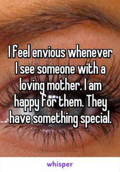 I feel envious whenever I see someone with a loving mother. I am happy for them. They have something special.