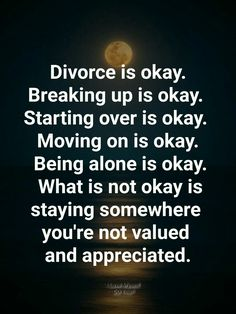 Feb 2020 - Divorce is okay. Breaking up is okay. Starting over is okay. Moving on is okay. What is not okay is staying somewhere you're not valued and appreciated. Life Quotes Love, Wise Quotes, Quotable Quotes, Great Quotes, Words Quotes, Motivational Quotes, Funny Quotes, Inspirational Quotes, Sayings
