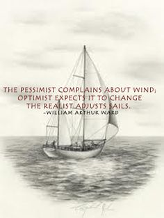 The pessimist complains about wind; optimist expects it to change the realist adjusts sails.  -William Arthur Ward