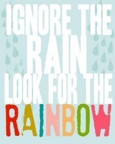 ignore the rain, look for the rainbow.