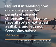 I found it interesting how our society expected parents of severely chronically ill children to have all sorts of extra cash available, and let's not forget time galore.  ~Silvia Corradin