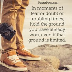 """In moments of fear or doubt or troubling times, hold the ground you have already won, even if that ground is limited."" — Jeffrey R. Holland"