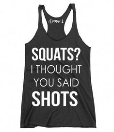 Squats i thought you said shots racerback tankgraphic tee - graphic tees for women - vintage style graphic tee - vintage graphic tee - workout tanks - workout wear wwww. Funny Workout Shirts, Gym Shirts, Cool T Shirts, Fitness T Shirts, Workout Sayings, Fitness Memes, Funny Fitness, Gym Fitness, Fitness Motivation
