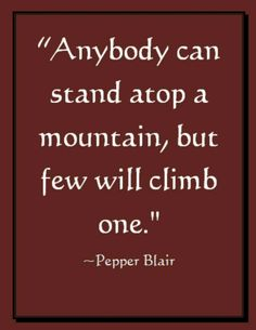 Climb a Mountain--Picture Quote www.love-pb-poetry.com/encouragement-quotes.html http://katfriant.nerium.com Learn more about Nerium International Katfriant@hotmail.com 302-690-2866 Call/Text Kat