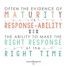 """""""Often the evidence of maturity is response-ability --- the ability to make the right response at the right time."""" From: """"The Great Challenge All Women Face -- and Why Women Need to Not Judge Each Other"""