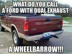 What do you call a Ford with dual exhaust? A wheelbarrow! - Car Humor - What do you call a Ford with dual exhaust? A wheelbarrow! The post What do you call a Ford with dual exhaust? A wheelbarrow! appeared first on Gag Dad. Chevy Jokes, Car Jokes, Funny Car Memes, Hilarious, Fuuny Memes, Ford Memes, Ford Humor, Truck Humor, Redneck Humor