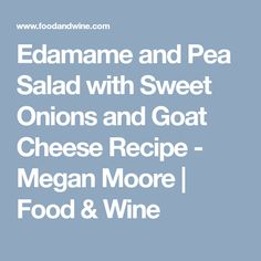 Edamame and Pea Salad with Sweet Onions and Goat Cheese Recipe - Megan Moore Wine Recipes, Salad Recipes, Megan Moore, Goat Cheese Recipes, Vidalia Onions, Pea Salad, Sugar Snap Peas, Frozen Peas, Edamame