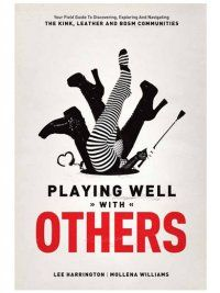 Buy Playing Well with Others: Your Field Guide to Discovering, Exploring and Navigating the Kink, Leather and BDSM Communities and other New Sex Books at GoodVibes.com. Good Vibrations - Promoting women trusted sexual health and pleasure with quality sex toys and service since 1977.