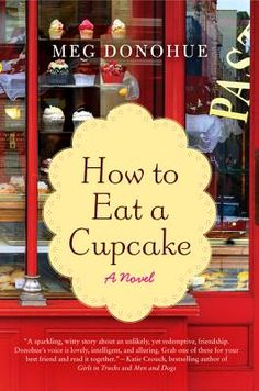 """How to Eat a Cupcake: A Novel by Meg Donohue. """"Beautifully written and quietly wise, Meg Donohue's How to Eat a Cupcake is an achingly honest portrayal of the many layers of friendship. I Love Books, Great Books, My Books, Reading Lists, Book Lists, Reading Room, 100 Best Books, Baltasar Gracian, Book Cupcakes"""