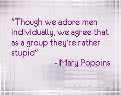 """Though we adore men individually, we agree that as a group they're rather stupid."" - Mary Poppins Love it!!!"