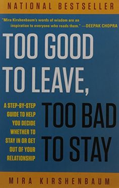 Too Good to Leave, Too Bad to Stay: A Step-by-Step Guide to Help You Decide Whether to Stay In or Get Out of Your Relationship