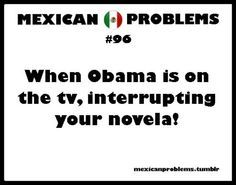 Mexican Problems #96 ~ When Obama is on the tv, interrupting your novela!