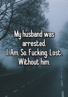 My husband was arrested. I. Am. So. Fucking. Lost. Without him.