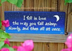 "From John Green's ""The Fault In Our Stars"" ""I fell in love the way you fall asleep: slowly, and then all at once."" This hand-painted wooden sign is made from an upcycled 14""x5"" fence board. Shown painted in twilight blues with white script, moon and stars, I can custom paint it in a different color scheme and distress it as well if you prefer."