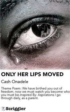 ONLY HER LIPS MOVED by Cash Onadele https://scriggler.com/detailPost/story/48962 Theme Poem: We have birthed you out of freedom, now we must watch you become who you must be.Inspired By: Aspirations I go through daily, as a parent.