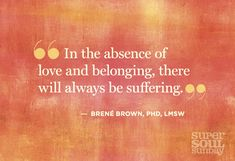 ~ in the absence of love and belonging, there will always be suffering ~ brene brown ~