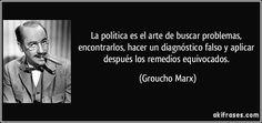 La política es el arte de buscar problemas, encontrarlos, hacer un diagnóstico falso y aplicar después los remedios equivocados. (Groucho Marx)
