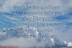 Don't be too confident when someone tells you they like you. Because just like seasons, people change and so do feelings.  #PictureQuotes, #People, #Change, #Like   If you like it ♥Share it♥  with your friends.  View more #quotes on http://quotes-lover.com/