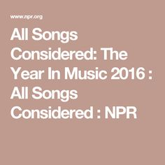 All Songs Considered: The Year In Music 2016  : All Songs Considered : NPR
