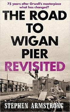 The Road to Wigan Pier Revisited: Amazon.co.uk: Stephen Armstrong: 9781780336916: Books