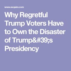 Why Regretful Trump Voters Have to Own the Disaster of Trump's Presidency