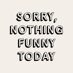 """Semaine quotes: """"Sorry, nothing funny today"""" Words Quotes, Wise Words, Me Quotes, Funny Quotes, Sayings, Cute Quotes For Life, Quotes To Live By, Funny Today, Lema"""