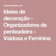 Ideias de decoração - Organizadores de penteadeira - Vaidosa e Feminina