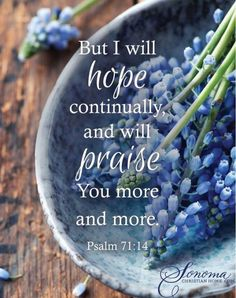 But as for me, I will hope continually, And will praise You yet more and more. (Psalm 71:14 NAS)
