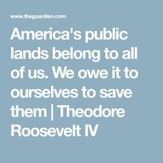 America's public lands belong to all of us. We owe it to ourselves to save them | Theodore Roosevelt IV