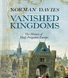 Vanished Kingdoms: The History Of Half-Forgotten Europe PDF