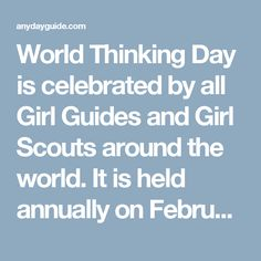 World Thinking Day is celebrated by all Girl Guides and Girl Scouts around the world. It is held annually on February 22, the birthday of Scouting and Guiding founder Robert Baden-Powell and his wife Olave.  Thinking Day was introduced in 1926 at the Fourth Girl Guide/Girl Scout International Conference as a special day when all members of the movement would think about their sisters around the world and the worldwide spread of Girl Guiding and Girl Scouting. In 1999, its name was…