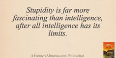 Stupidity is far more fascinating than intelligence, after all intelligence has its limits. - A Farmers' Almanac Philosofact