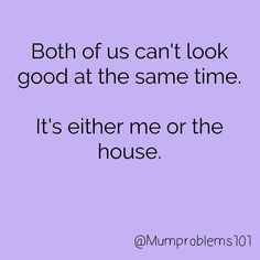 Both of us can't look good at the same time. It's either me or the house. this. pinterest: katepisors