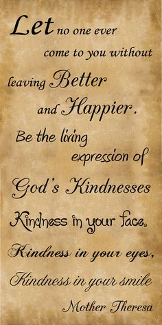 Let no one ever come to you without leaving Better and Happier. Be the living expression of God's Kindnesses. Kindness in your face. Kindness in your eyes. Kindness in your smile. ~Mother Theresa